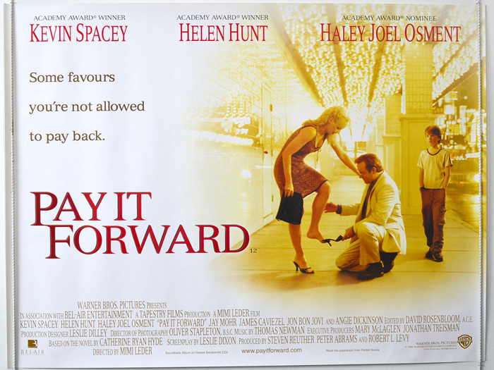 movie review pay forward Pay it forward refuses to understand why inhumanities exist rather than tackle issues from the outside in, pay it forward approaches the horrors of the world from the inside out don't worry if your daughter gets raped and killed or people are dying in israel, palestine and ireland, just give the victims and victimizers of the world a pat on.